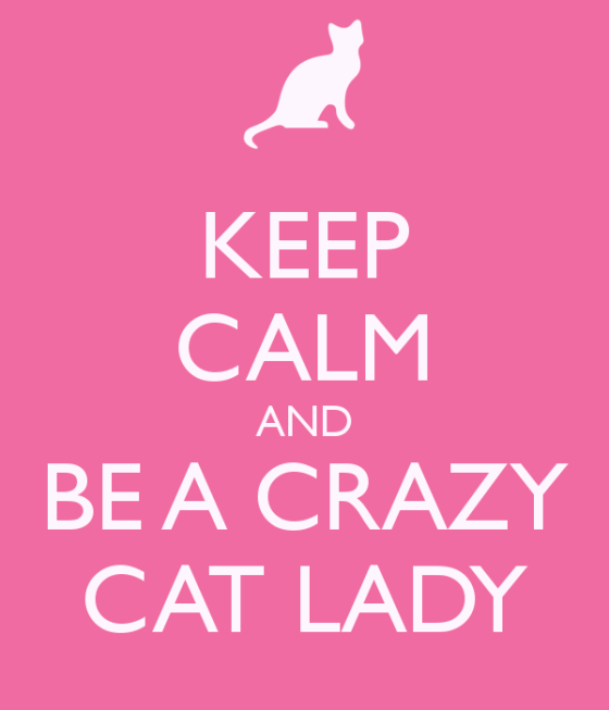 http://www.keepcalm-o-matic.co.uk/p/keep-calm-and-be-a-crazy-cat-lady-9/