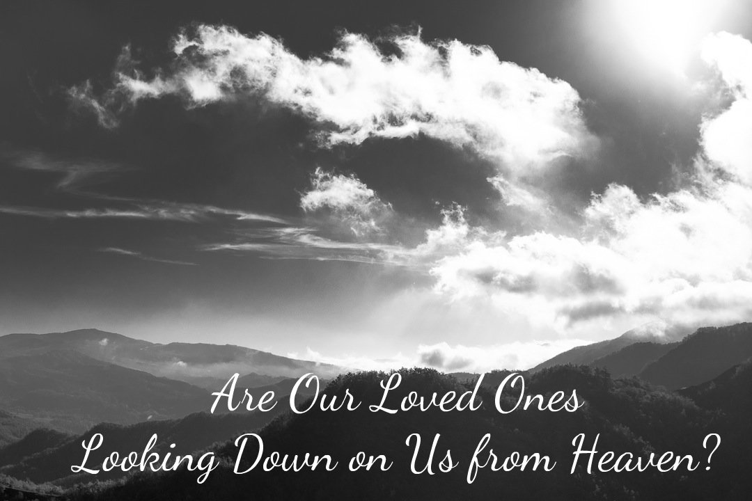 Ours Wont Be As Fierce This Time But >> Are Our Loved Ones Looking Down On Us From Heaven