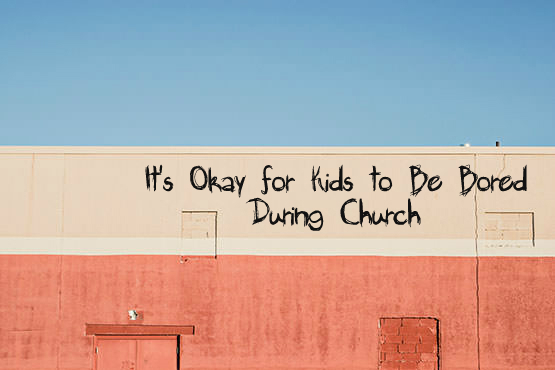 It's Okay for Kids to be Bored During Church