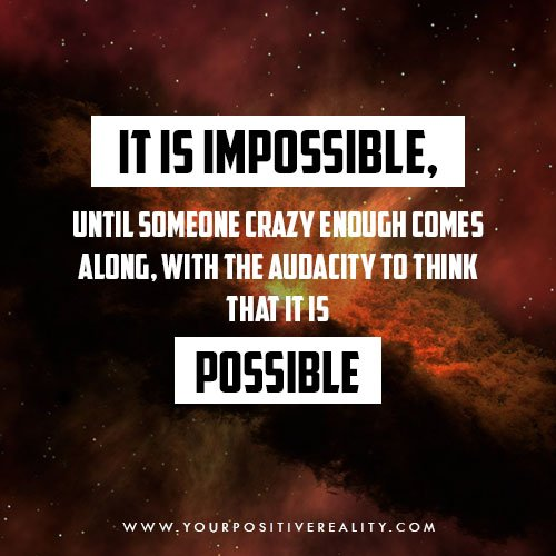 It is impossible until someone crazy enough comes along, with the audacity to think that it is possible - How to Develop Persistence to Manifest Any Goal Without Quitting