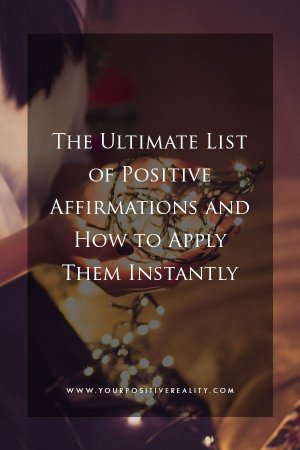 The Ultimate List of Positive Affirmations and how to apply them instantly
