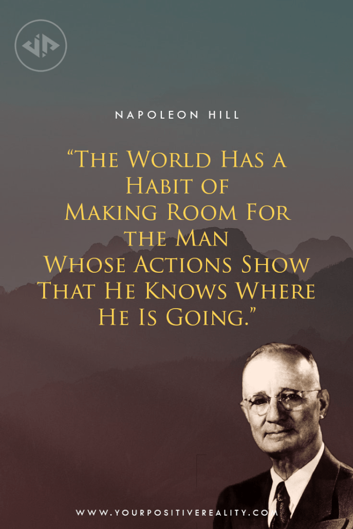 """The world has the habit of making room for the man whose actions show that he knows where he is going."" - Napoleon Hill"