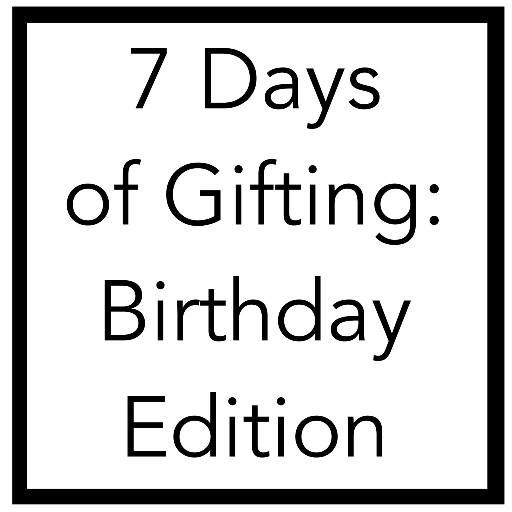 7 DAYS OF GIFTING: BIRTHDAY EDITION