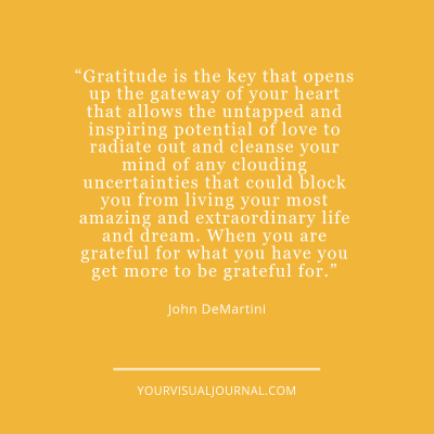 """Gratitude is the key that opens up the gateway of your heart that allows the untapped and inspiring potential of love to radiate out and cleanse your mind of any clouding uncertainties that could block you from living your most amazing and extraordinary life and dream. When you are grateful for what you have you get more to be grateful for."" John DeMartini"