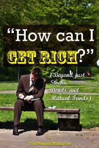 """How can I Get Rich?"" (Beyond just Stocks, Bonds, and Mutual Funds) - Your Wealthy Mind"
