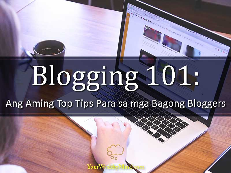 Blogging 101 Ang Aming Top Tips Para sa mga Bagong Bloggers - Your Wealthy Mind