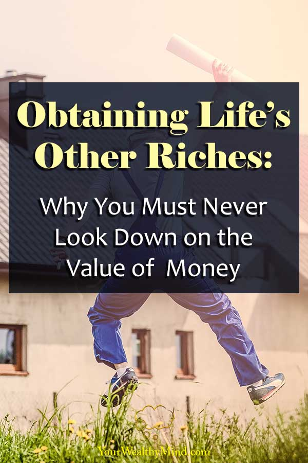 Obtaining Life's Other Riches Why You Must Never Look Down on Money Your Wealthy Mind