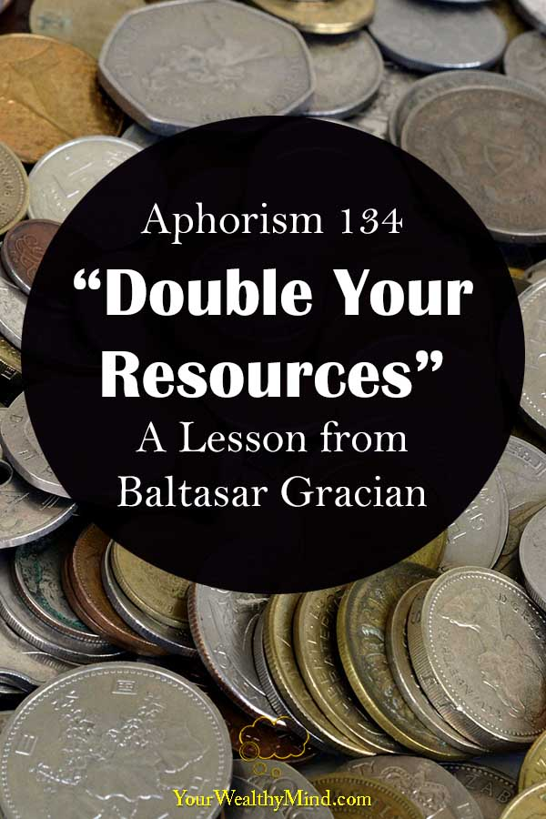 Aphorism 134 Double Your Resources A Lesson from Baltasar Gracian your wealthy mind