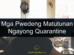 Mga Pwedeng Matutunan Ngayong Quarantine your wealthy mind