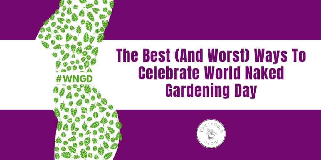 The best and worst ways to celebrate world naked gardening day 2019