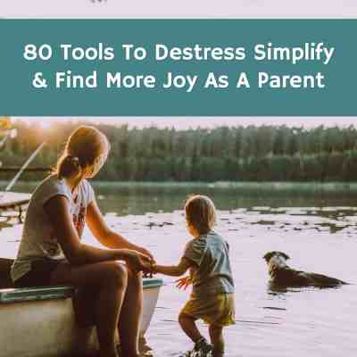 80 Tools To Destress, Simplify, &  Find More Joy As A Parent