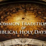 Common Traditions or Biblical Holy Days; truth or tradition?; holidays or holy days; should we observe pagan holidays