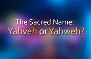 The Sacred Name: Yahveh or Yahweh?