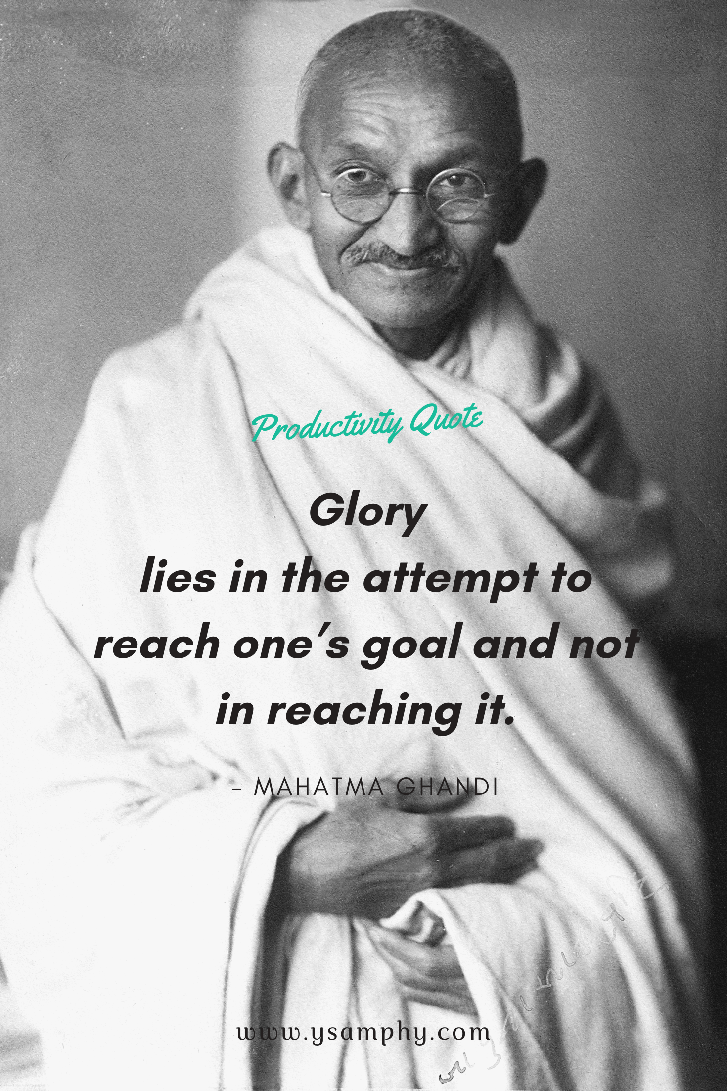'Glory lies in the attempt to reach one's goal and not in reaching it' ~Mahatma Ghandi