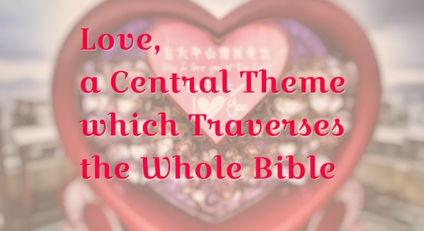 Love, a Central Theme which Traverses the Whole Bible