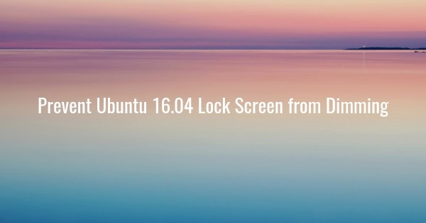 Prevent Ubuntu 16.04 Lock Screen from Dimming
