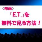 映画『E.T.』のフル動画見逃し配信を無料で見る方法を紹介!