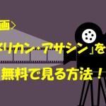 『アメリカン・アサシン』 動画(映画)の見逃し配信を無料で見る方法を紹介!