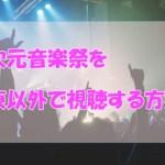 【超次元音楽祭】関東以外の放送地域はある?再放送や見逃しフル動画を視聴する方法!