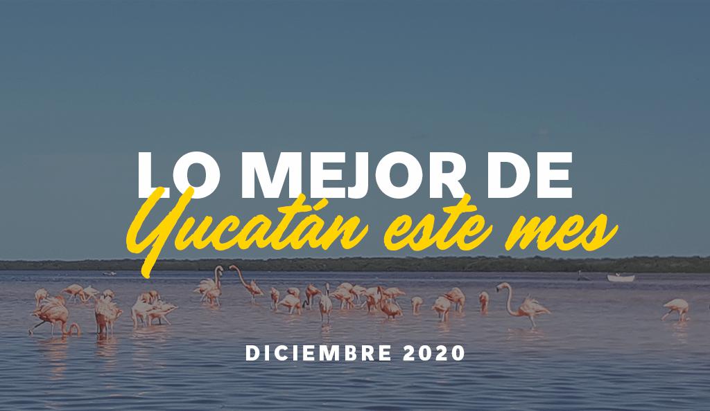 Lo Mejor de Yucatán Este Mes: Diciembre 2020