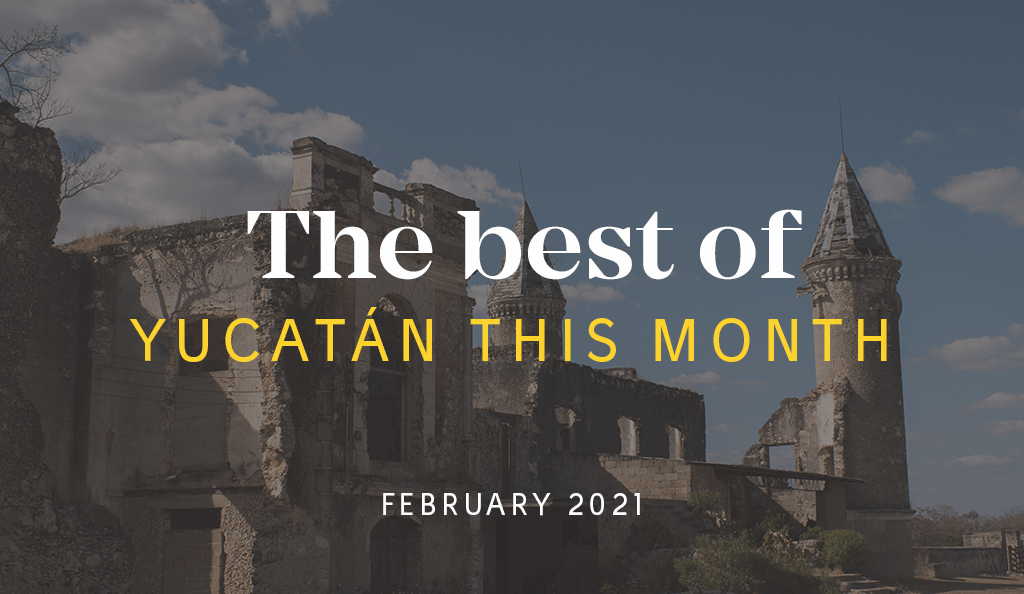 Yucatán Top 10 This Month – February 2021
