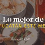 Lo Mejor de Yucatán Este Mes – Julio 2021