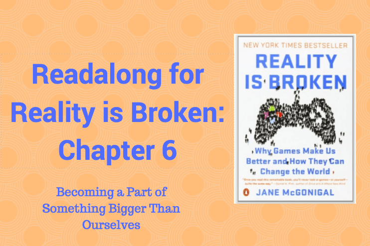 Readalong: Reality is Broken, Ch 6 – Becoming a Part of Something Bigger Than Ourselves