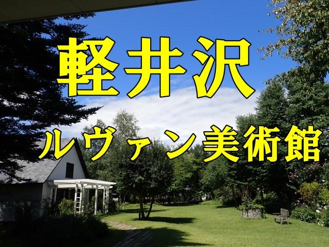 ルヴァン美術館。庭園・カフェ・ランチがお勧め~軽井沢美術館巡り~