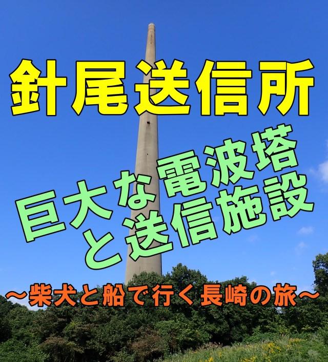 針尾送信所。巨大な電波塔。~柴犬と長崎佐世保へ【番外編③】~