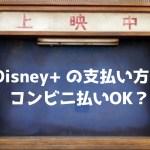Disney+ (ディズニープラス)の支払い方法【コンビニ払いOK?】