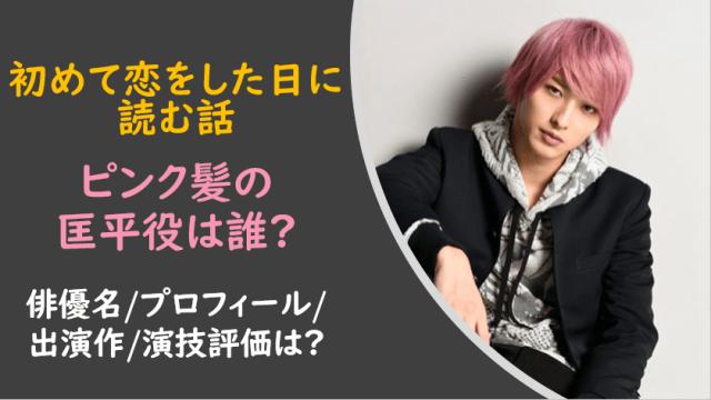 初めて恋をした日に読む話|匡平役/ピンクの髪は誰?俳優名やプロフィールは?