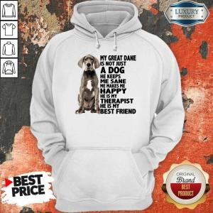 My Great Dane Is Not Just A Dog He Keeps Me Sane Me Makes Me Happy He Is My Therapist He Is My Best Friend Hoodie