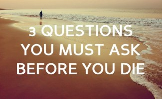 3 Questions you must ask before you die