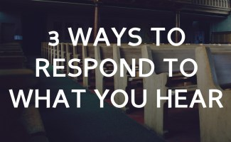3 ways to respond to what you hear in church