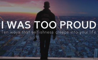 Ten ways I was too proud: how pride and selfishness creeps into your life.
