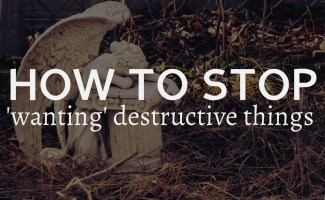 How do I stop wanting destructive things?