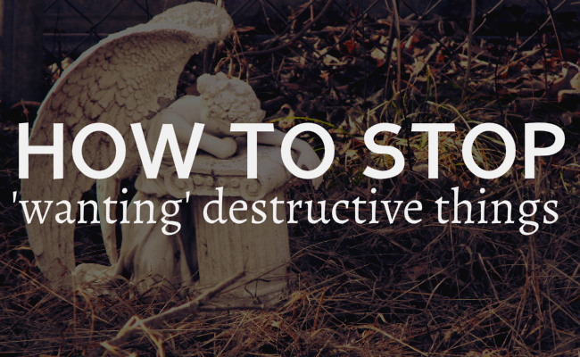 stop wanting destructive things
