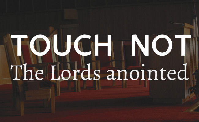 Touch not the Lords anointed and modern day pastors