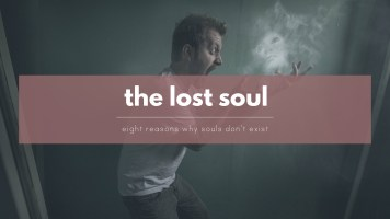 THE LOST SOUL: 8 reasons why we do not have a spiritual soul