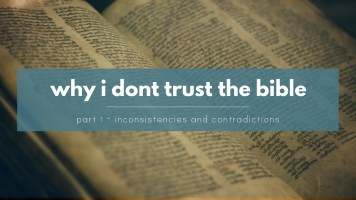 Why I don't trust the Bible - Inconsistencies, discrepancies and contradictions