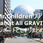 【ミスチルライブ】Mr.Childrenツアー「Against All GRAVITY」のレポートとセトリまとめ【名古屋公演】