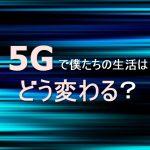 5Gの登場で僕たちの生活は何がどう変わるのか?【未来予想】