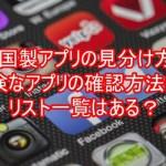中国製アプリの見分け方と危険なアプリの確認方法は?リスト一覧はある?10