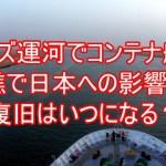 スエズ運河でコンテナ船が座礁で日本への影響は?復旧はいつになる?1