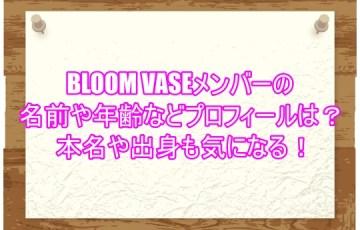 BLOOM VASEメンバーの名前や年齢などプロフィールは?本名や出身も気になる!1
