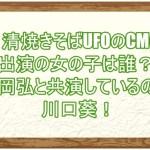 日清焼きそばUFOのCMに出演の女の子は誰?藤岡弘と共演しているのは川口葵!1
