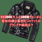 1億3000万人のSHOWチャンネル菅田将暉の黒色のジャケットのブランドや値段は?4