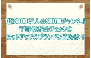 1億3000万人のSHOWチャンネル平野紫耀のチェックのセットアップのブランドと値段は?4