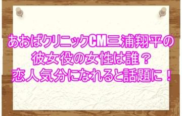 あおばクリニックCM三浦翔平の彼女役の女性は誰?恋人気分になれると話題に!4