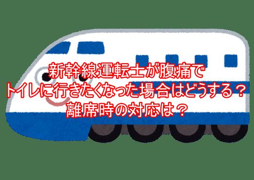 新幹線運転士が腹痛でトイレに行きたくなった場合はどうする?離席時の対応は?2